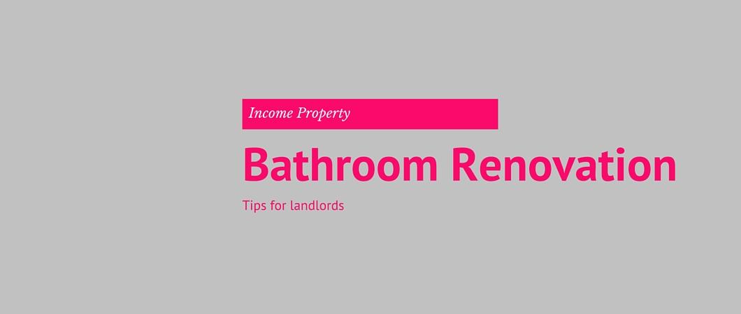 Income Properties: Bathroom Renovation Tips