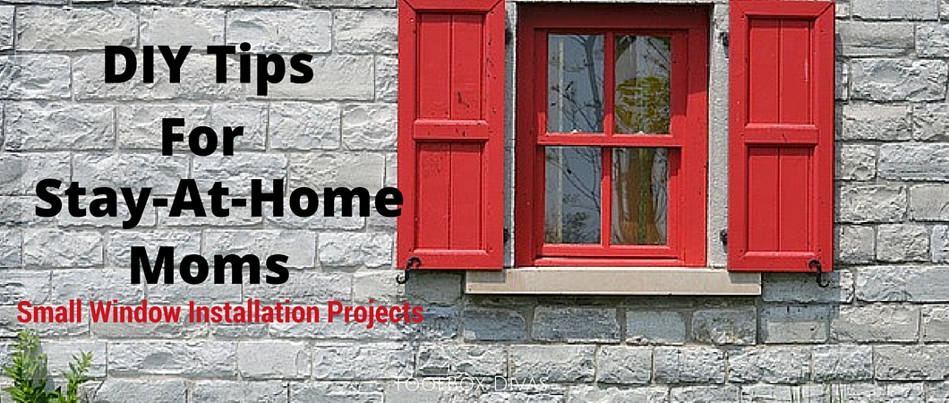 DIY Tips For Stay-At-Home Moms: Small Window Installation Projects